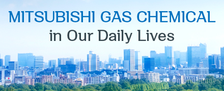 MITSUBISHI GAS CHEMICAL in Our Daily Lives